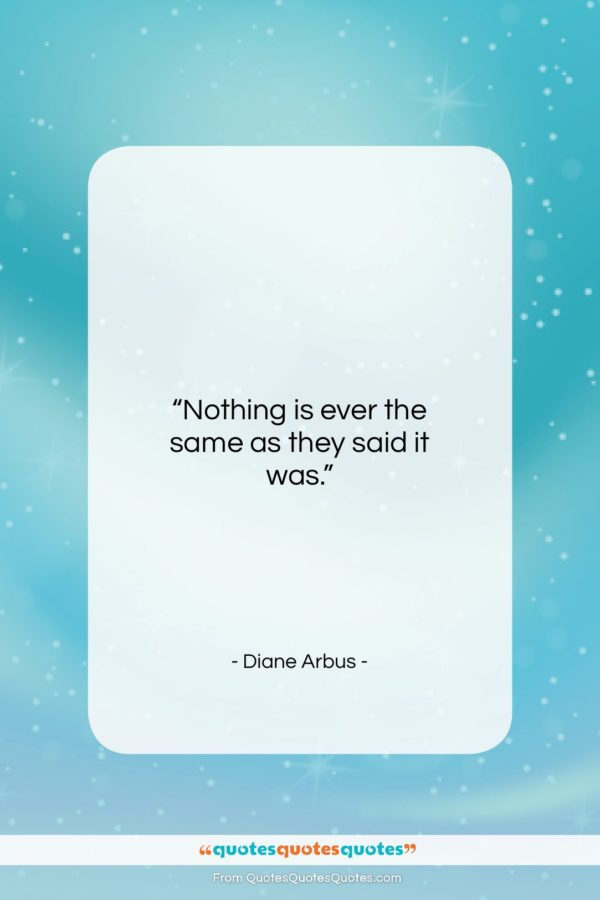 """Diane Arbus quote: """"Nothing is ever the same as they…""""- at QuotesQuotesQuotes.com"""
