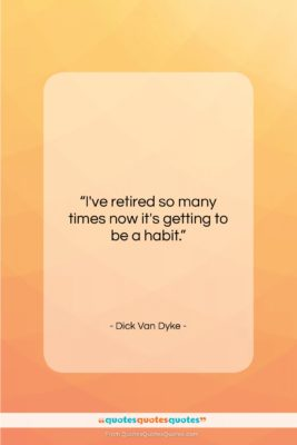 """Dick Van Dyke quote: """"I've retired so many times now it's…""""- at QuotesQuotesQuotes.com"""