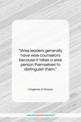 """Diogenes of Sinope quote: """"Wise leaders generally have wise counselors because…""""- at QuotesQuotesQuotes.com"""