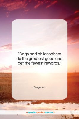 """Diogenes quote: """"Dogs and philosophers do the greatest good…""""- at QuotesQuotesQuotes.com"""