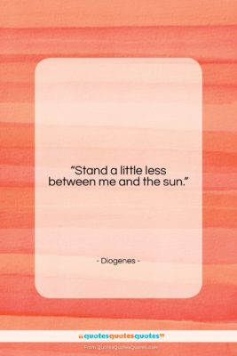 """Diogenes quote: """"Stand a little less between me and…""""- at QuotesQuotesQuotes.com"""