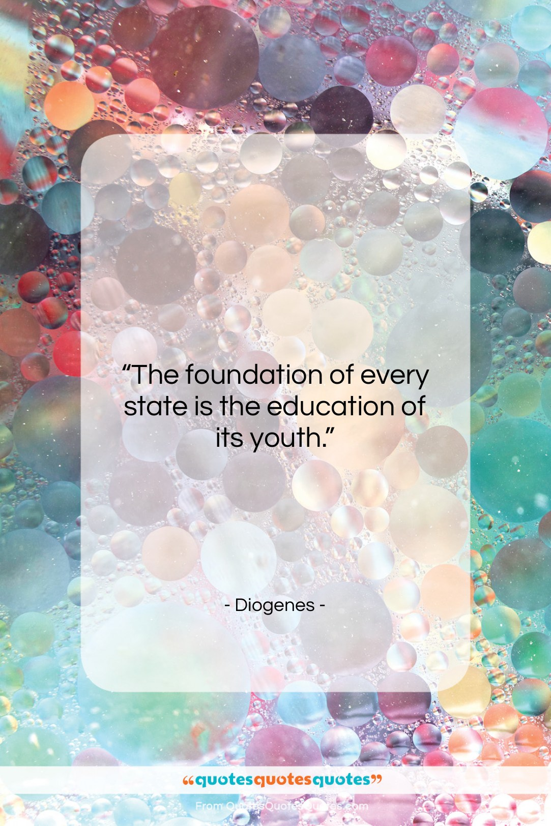 """Diogenes quote: """"The foundation of every state is the…""""- at QuotesQuotesQuotes.com"""