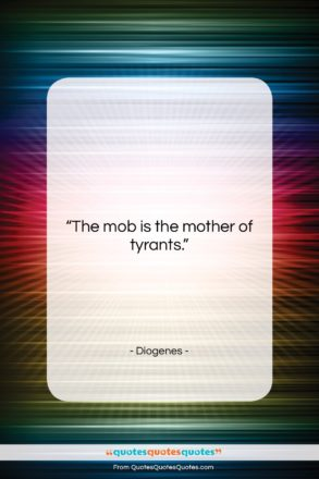 """Diogenes quote: """"The mob is the mother of tyrants….""""- at QuotesQuotesQuotes.com"""