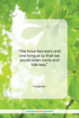 """Diogenes quote: """"We have two ears and one tongue…""""- at QuotesQuotesQuotes.com"""