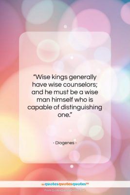 """Diogenes quote: """"Wise kings generally have wise counselors; and…""""- at QuotesQuotesQuotes.com"""