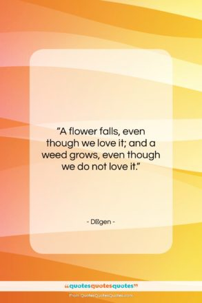 """Dōgen quote: """"A flower falls, even though we love…""""- at QuotesQuotesQuotes.com"""