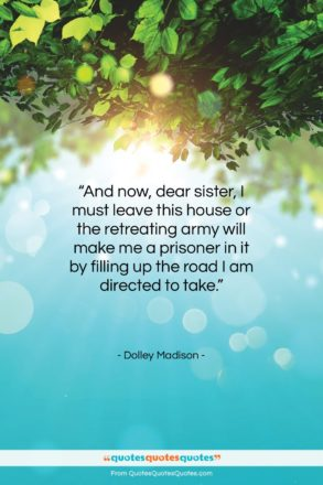 """Dolley Madison quote: """"And now, dear sister, I must leave…""""- at QuotesQuotesQuotes.com"""