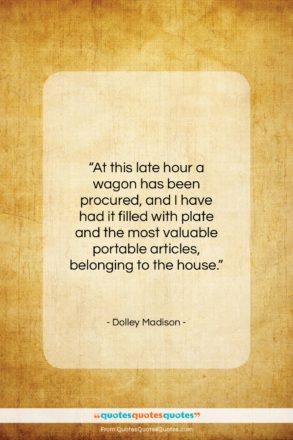 """Dolley Madison quote: """"At this late hour a wagon has…""""- at QuotesQuotesQuotes.com"""
