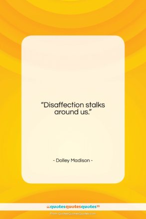 """Dolley Madison quote: """"Disaffection stalks around us….""""- at QuotesQuotesQuotes.com"""