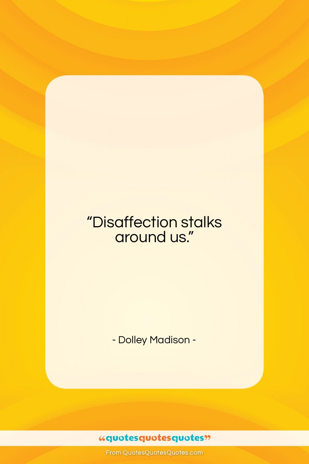 "Dolley Madison quote: ""Disaffection stalks around us….""- at QuotesQuotesQuotes.com"