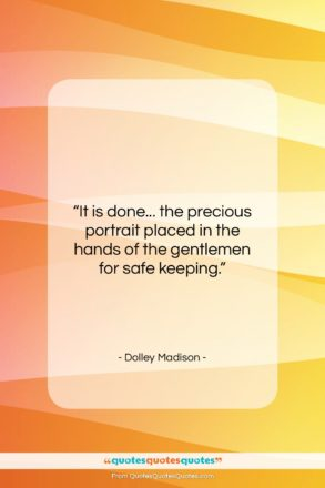 """Dolley Madison quote: """"It is done… the precious portrait placed…""""- at QuotesQuotesQuotes.com"""