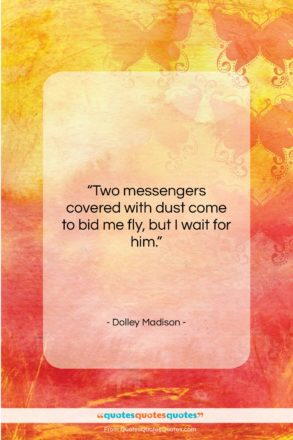 "Dolley Madison quote: ""Two messengers covered with dust come to…""- at QuotesQuotesQuotes.com"