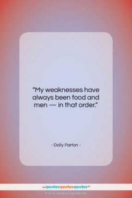 """Dolly Parton quote: """"My weaknesses have always been food and…""""- at QuotesQuotesQuotes.com"""