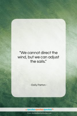 """Dolly Parton quote: """"We cannot direct the wind, but we…""""- at QuotesQuotesQuotes.com"""