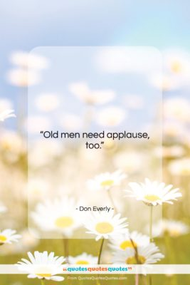 """Don Everly quote: """"Old men need applause too….""""- at QuotesQuotesQuotes.com"""