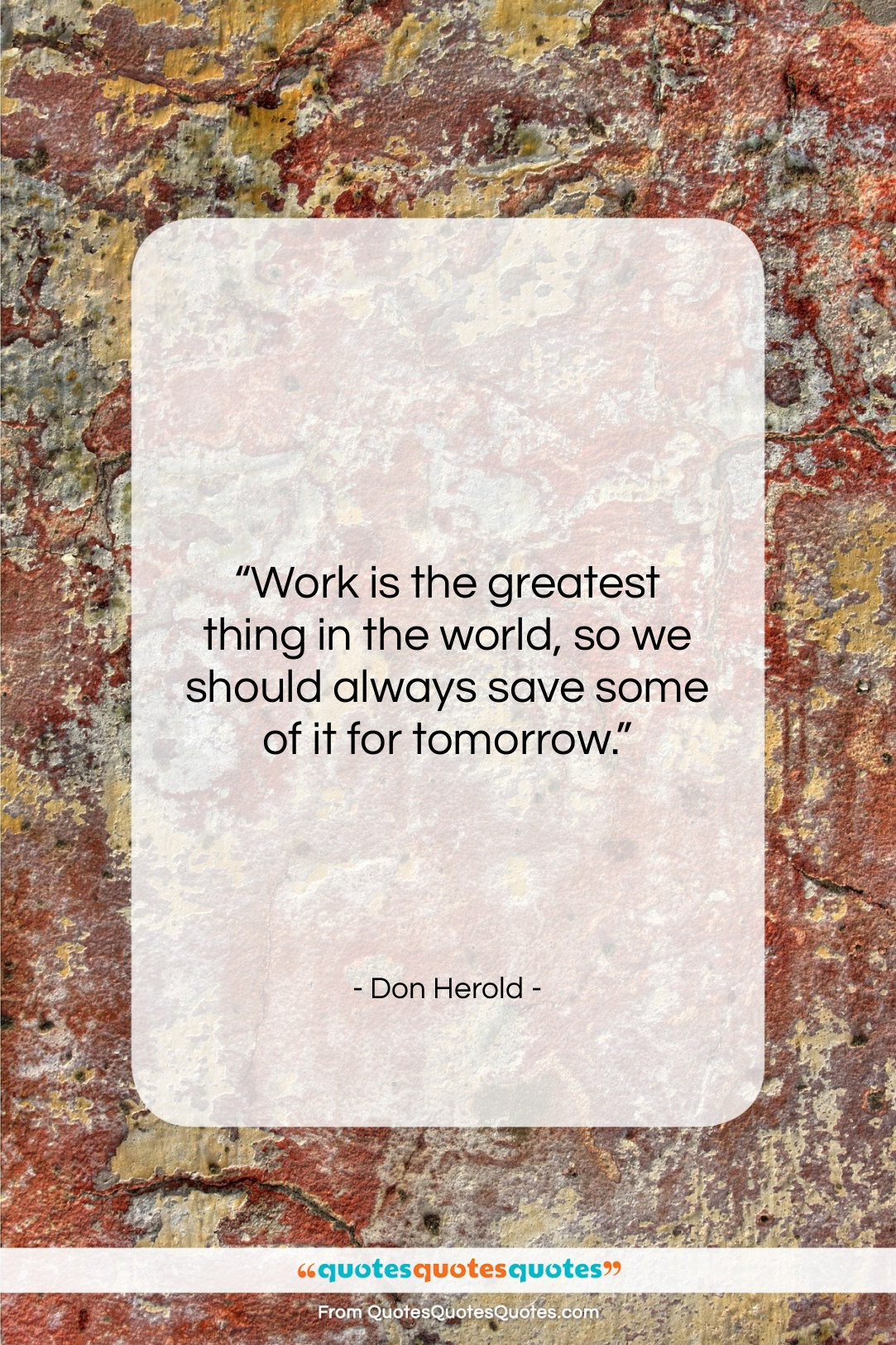 """Don Herold quote: """"Work is the greatest thing in the…""""- at QuotesQuotesQuotes.com"""