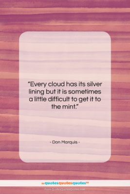 """Don Marquis quote: """"Every cloud has its silver lining but…""""- at QuotesQuotesQuotes.com"""