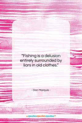 """Don Marquis quote: """"Fishing is a delusion entirely surrounded by…""""- at QuotesQuotesQuotes.com"""