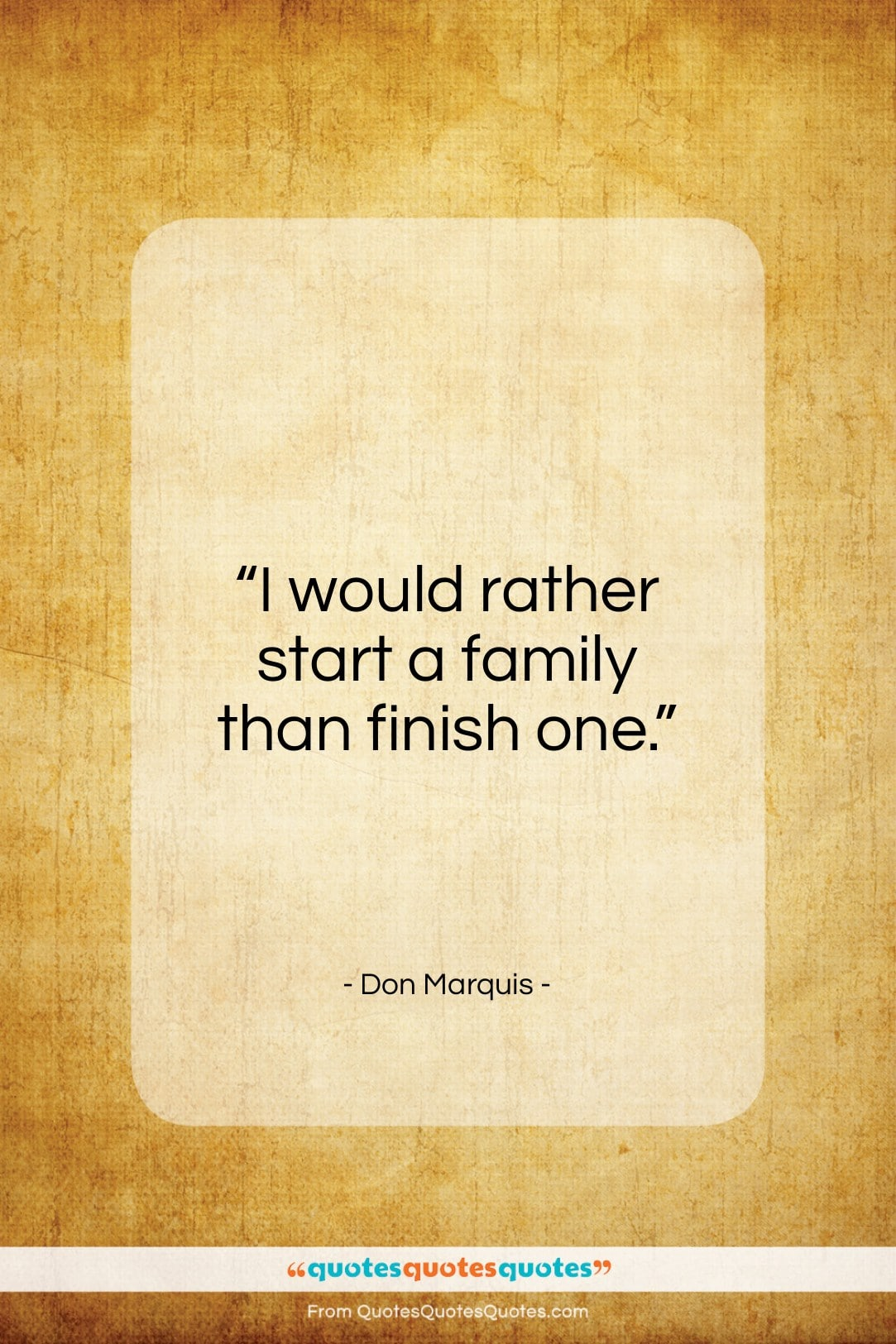 """Don Marquis quote: """"I would rather start a family than…""""- at QuotesQuotesQuotes.com"""