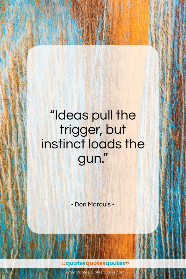 """Don Marquis quote: """"Ideas pull the trigger, but instinct loads…""""- at QuotesQuotesQuotes.com"""