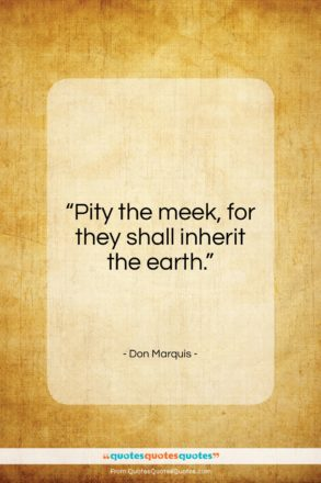 """Don Marquis quote: """"Pity the meek, for they shall inherit…""""- at QuotesQuotesQuotes.com"""