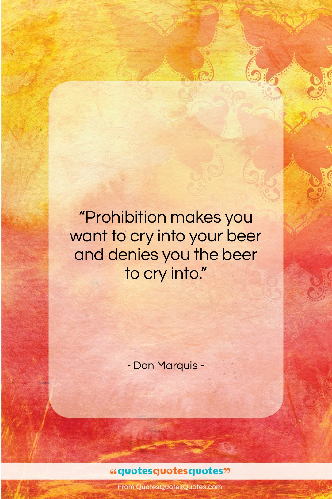 "Don Marquis quote: ""Prohibition makes you want to cry into…""- at QuotesQuotesQuotes.com"