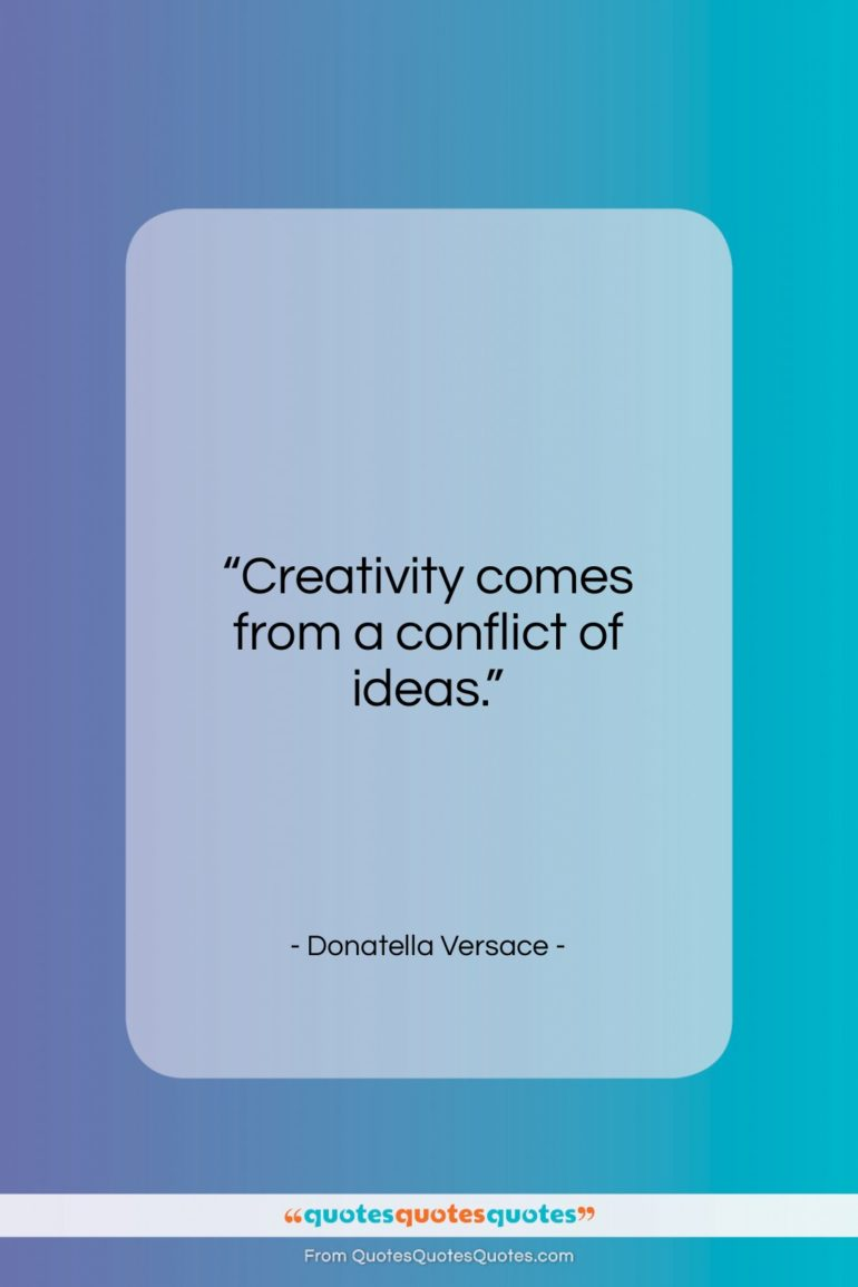 """Donatella Versace quote: """"Creativity comes from a conflict of ideas…""""- at QuotesQuotesQuotes.com"""