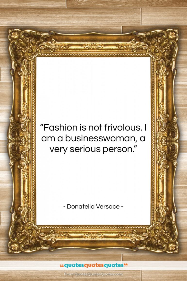 """Donatella Versace quote: """"Fashion is not frivolous. I am a…""""- at QuotesQuotesQuotes.com"""