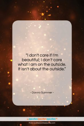"""Donna Summer quote: """"I don't care if I'm beautiful; I…""""- at QuotesQuotesQuotes.com"""
