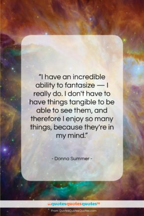 """Donna Summer quote: """"I have an incredible ability to fantasize…""""- at QuotesQuotesQuotes.com"""