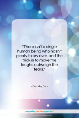 """Dorothy Dix quote: """"There isn't a single human being who…""""- at QuotesQuotesQuotes.com"""