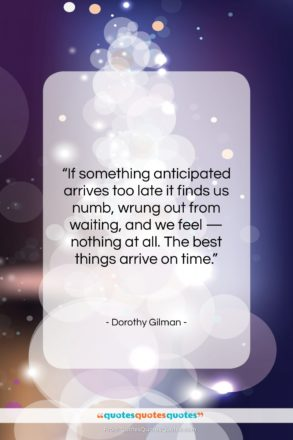 """Dorothy Gilman quote: """"If something anticipated arrives too late it…""""- at QuotesQuotesQuotes.com"""