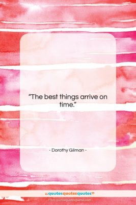 """Dorothy Gilman quote: """"The best things arrive on time….""""- at QuotesQuotesQuotes.com"""