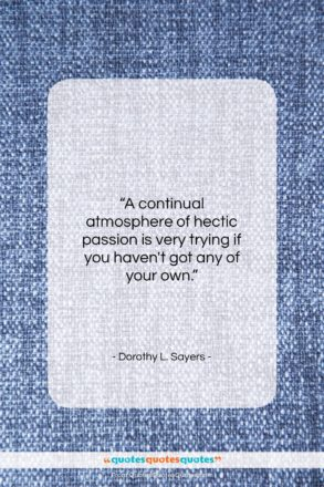 """Dorothy L. Sayers quote: """"A continual atmosphere of hectic passion is…""""- at QuotesQuotesQuotes.com"""