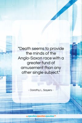 """Dorothy L. Sayers quote: """"Death seems to provide the minds of…""""- at QuotesQuotesQuotes.com"""