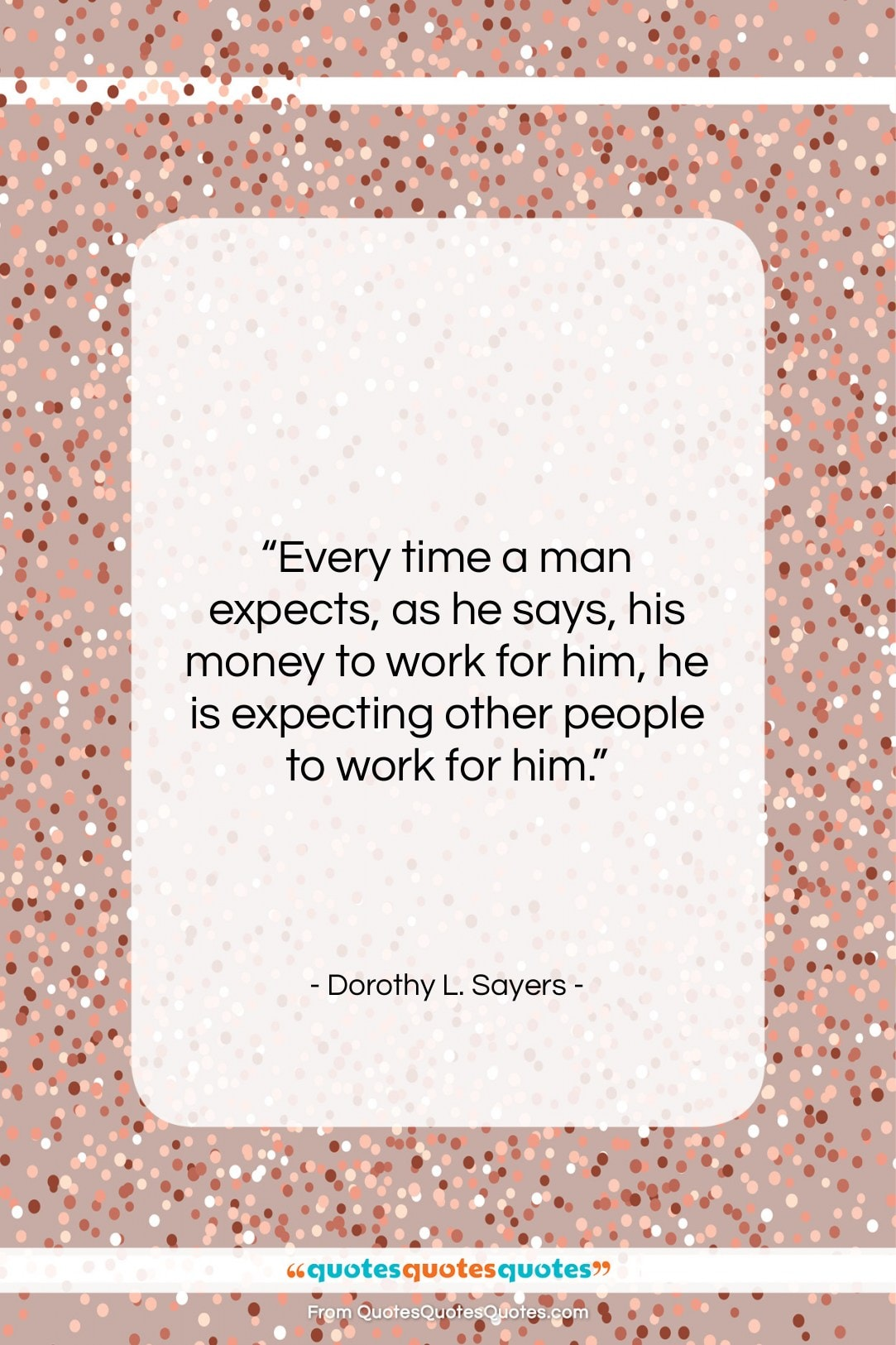 """Dorothy L. Sayers quote: """"Every time a man expects, as he…""""- at QuotesQuotesQuotes.com"""