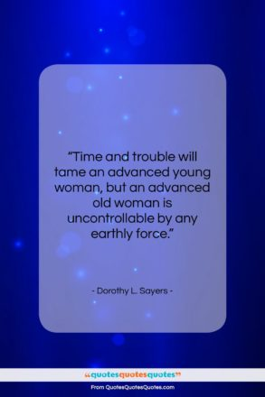 """Dorothy L. Sayers quote: """"Time and trouble will tame an advanced…""""- at QuotesQuotesQuotes.com"""