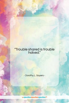 """Dorothy L. Sayers quote: """"Trouble shared is trouble halved….""""- at QuotesQuotesQuotes.com"""