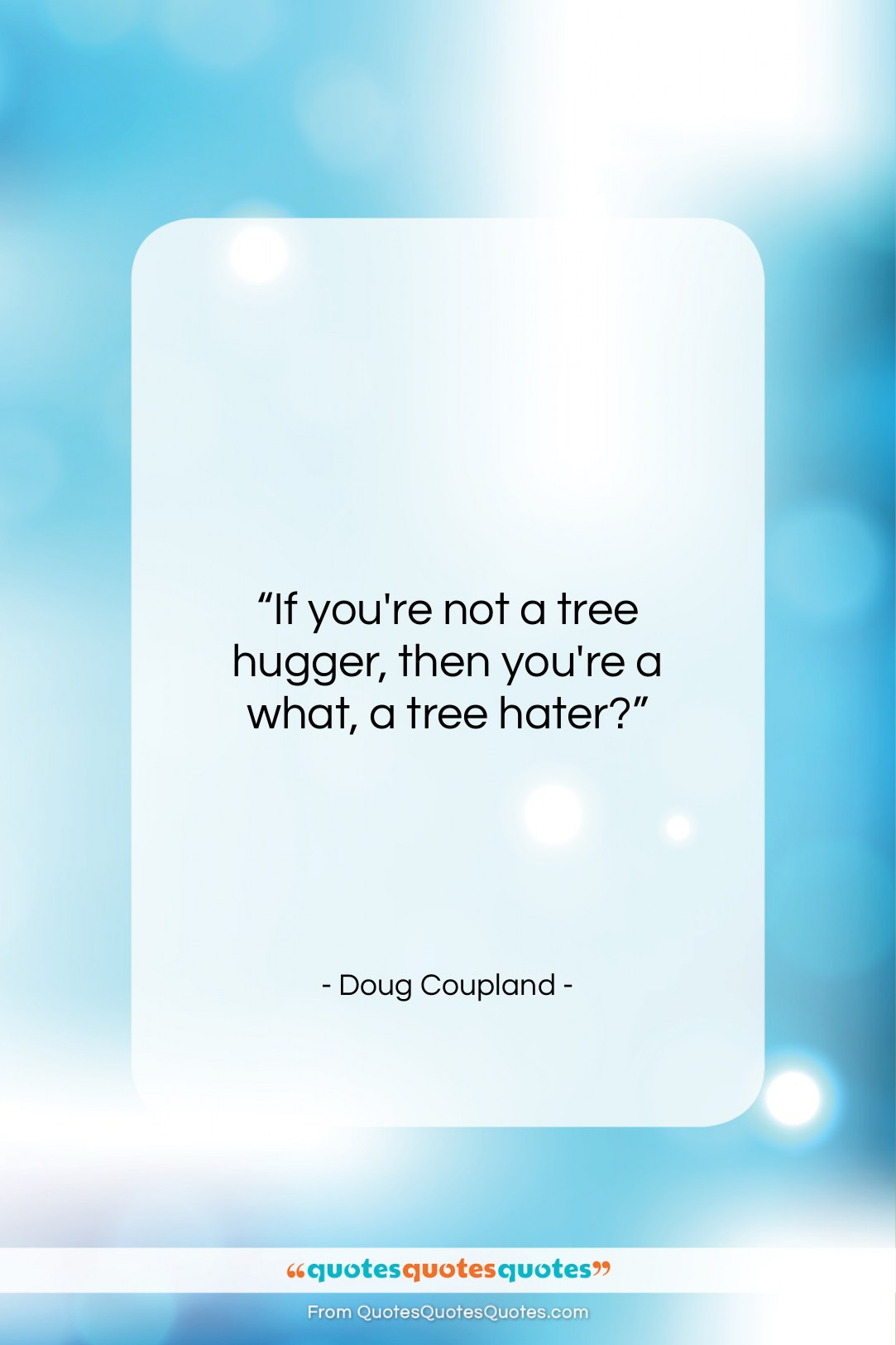 """Doug Coupland quote: """"If you're not a tree hugger, then…""""- at QuotesQuotesQuotes.com"""