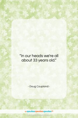 "Doug Coupland quote: ""In our heads we're all about 33…""- at QuotesQuotesQuotes.com"