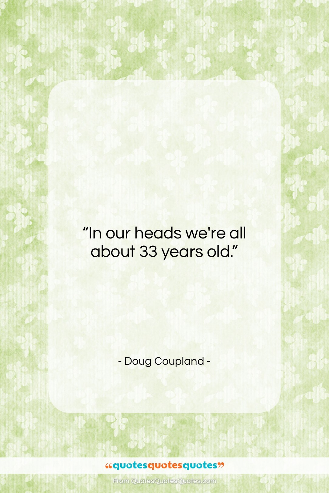 """Doug Coupland quote: """"In our heads we're all about 33…""""- at QuotesQuotesQuotes.com"""