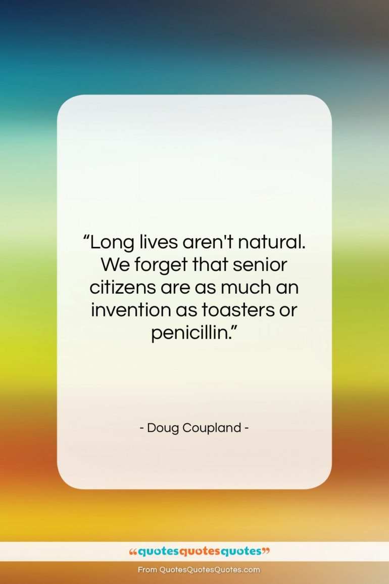 """Doug Coupland quote: """"Long lives aren't natural. We forget that…""""- at QuotesQuotesQuotes.com"""