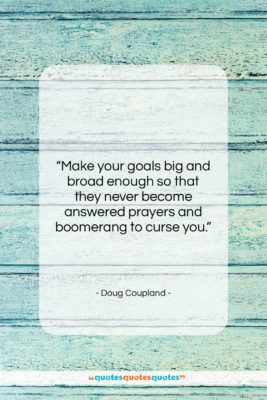 """Doug Coupland quote: """"Make your goals big and broad enough…""""- at QuotesQuotesQuotes.com"""