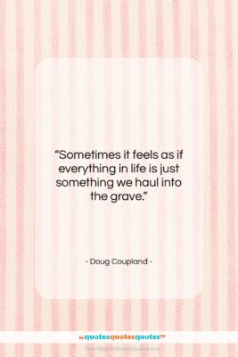 """Doug Coupland quote: """"Sometimes it feels as if everything in…""""- at QuotesQuotesQuotes.com"""