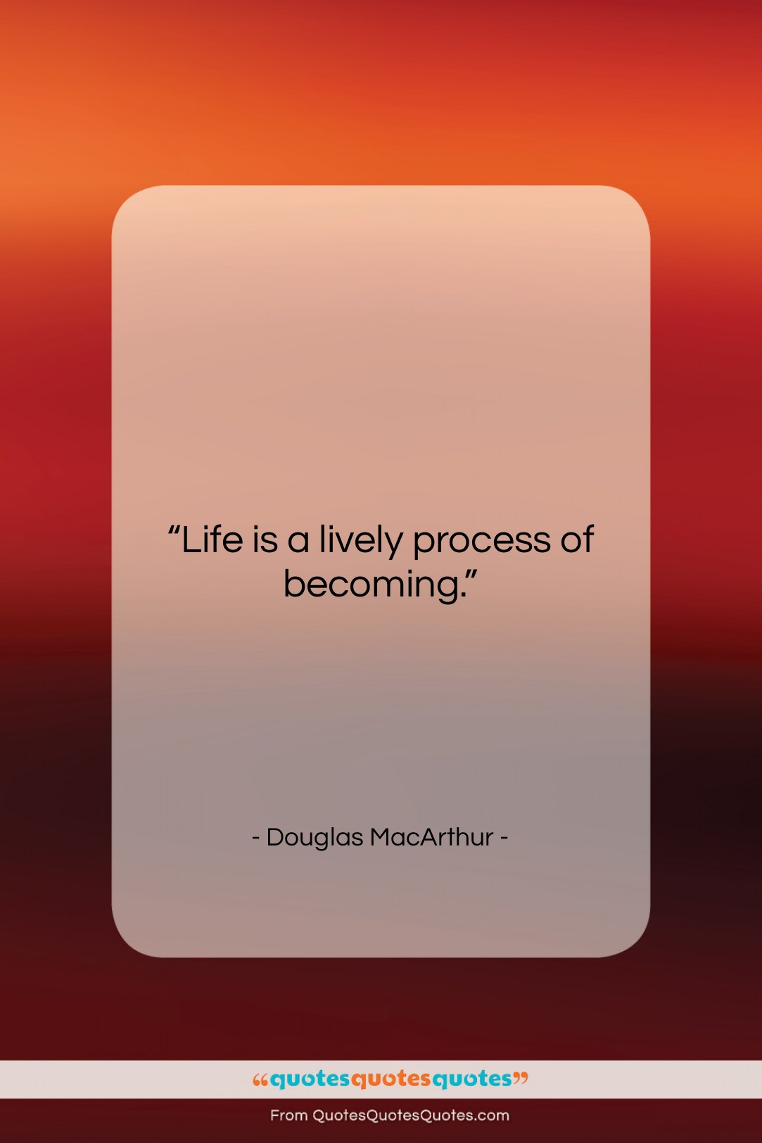 """Douglas MacArthur quote: """"Life is a lively process of becoming….""""- at QuotesQuotesQuotes.com"""
