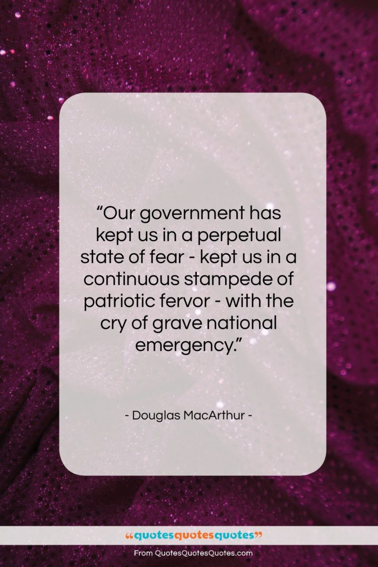 """Douglas MacArthur quote: """"Our government has kept us in a…""""- at QuotesQuotesQuotes.com"""