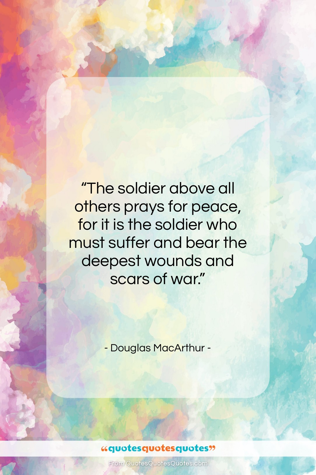 """Douglas MacArthur quote: """"The soldier above all others prays for…""""- at QuotesQuotesQuotes.com"""