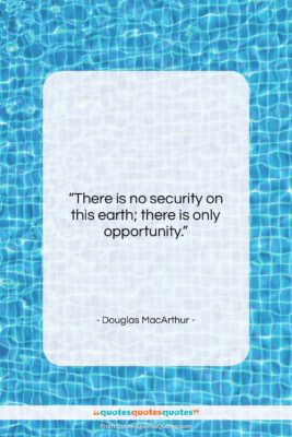 "Douglas MacArthur quote: ""There is no security on this earth;…""- at QuotesQuotesQuotes.com"