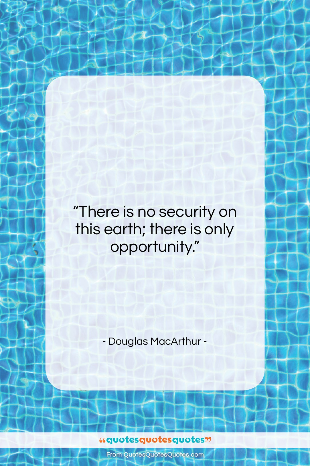 """Douglas MacArthur quote: """"There is no security on this earth;…""""- at QuotesQuotesQuotes.com"""