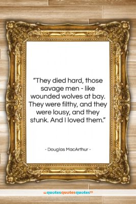 """Douglas MacArthur quote: """"They died hard, those savage men -…""""- at QuotesQuotesQuotes.com"""